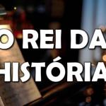 O REI DA HISTÓRIA (Vídeo)