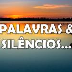 PALAVRAS & SILÊNCIOS…
